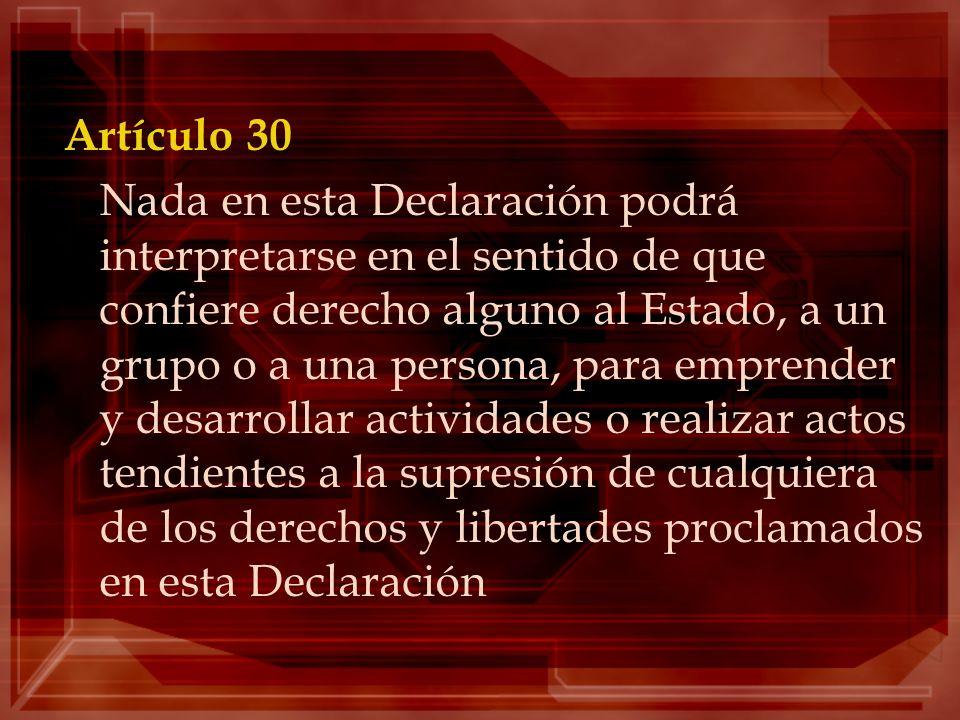 Artículo 30 Nada en esta Declaración podrá interpretarse en el sentido de que confiere derecho alguno al Estado, a un grupo o a una persona, para empr