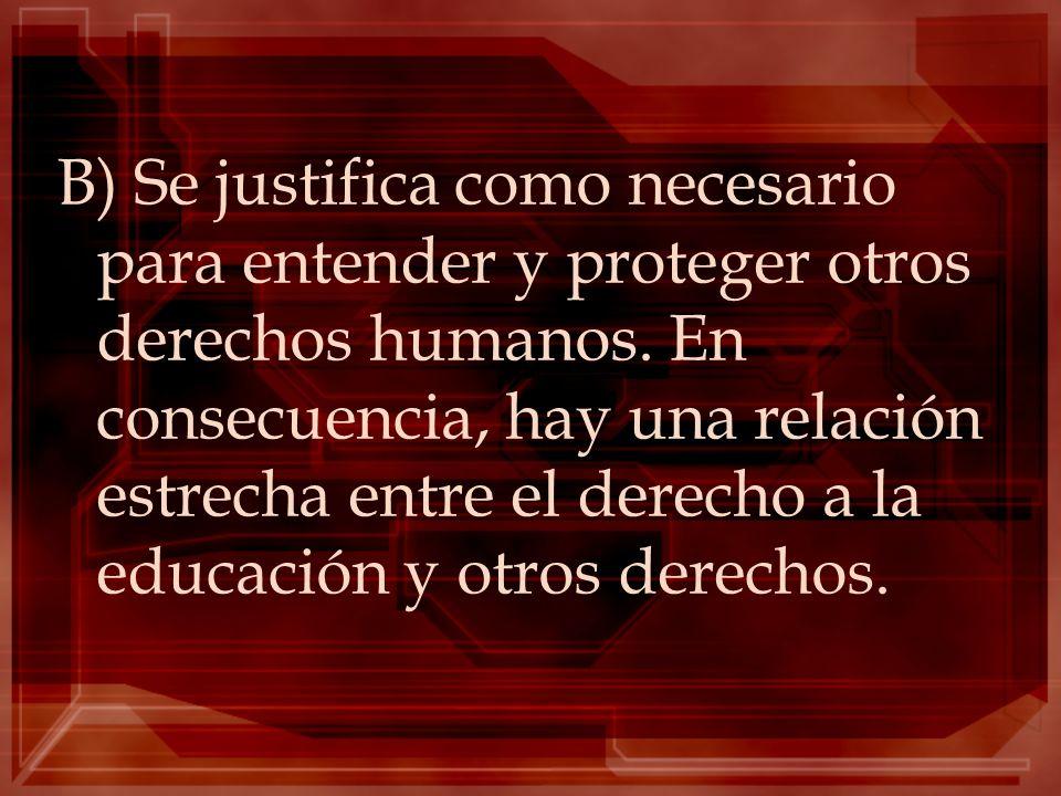 B) Se justifica como necesario para entender y proteger otros derechos humanos. En consecuencia, hay una relación estrecha entre el derecho a la educa