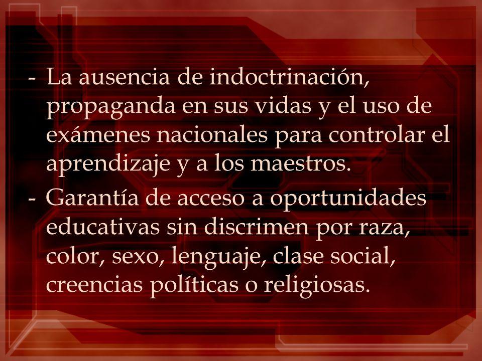 -La ausencia de indoctrinación, propaganda en sus vidas y el uso de exámenes nacionales para controlar el aprendizaje y a los maestros. -Garantía de a
