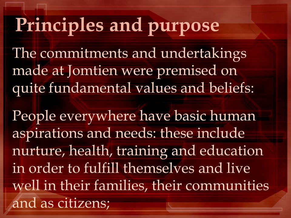 Principles and purpose The commitments and undertakings made at Jomtien were premised on quite fundamental values and beliefs: People everywhere have
