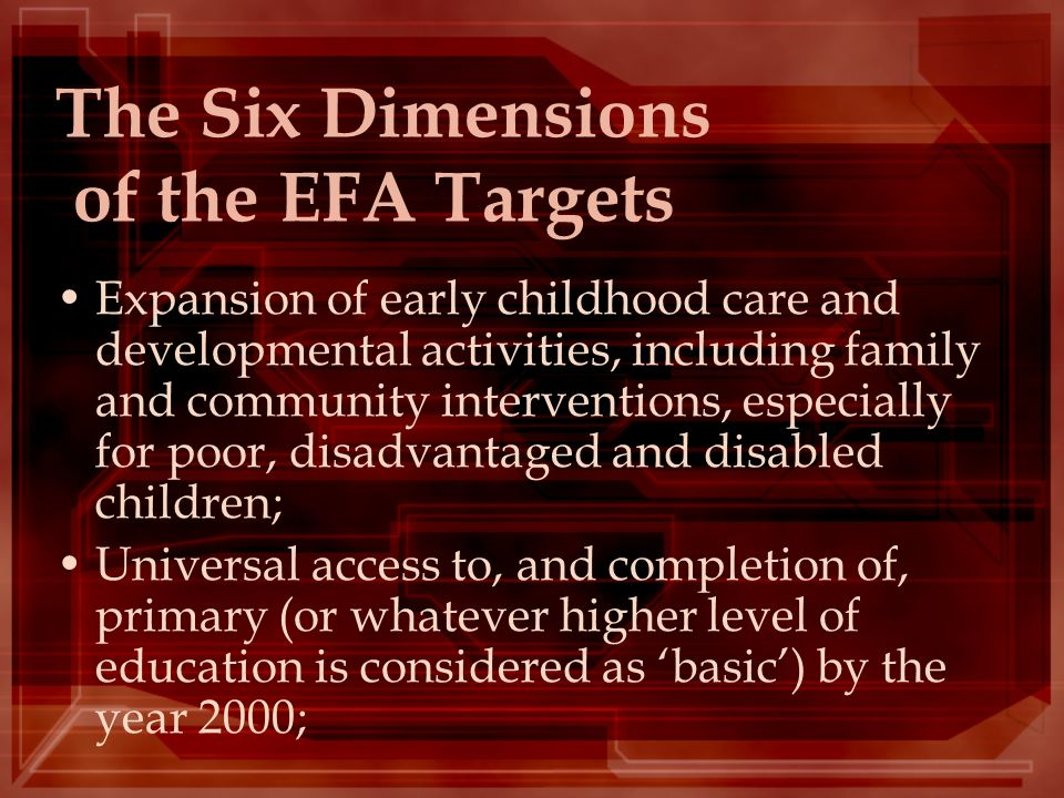 The Six Dimensions of the EFA Targets Expansion of early childhood care and developmental activities, including family and community interventions, es