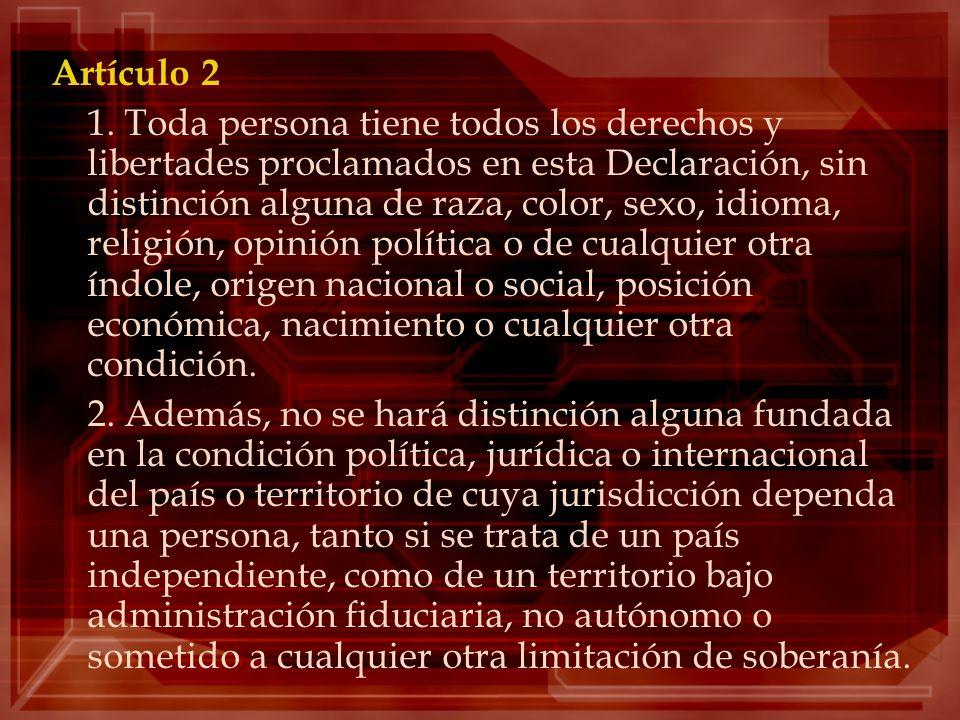 Artículo 2 1. Toda persona tiene todos los derechos y libertades proclamados en esta Declaración, sin distinción alguna de raza, color, sexo, idioma,