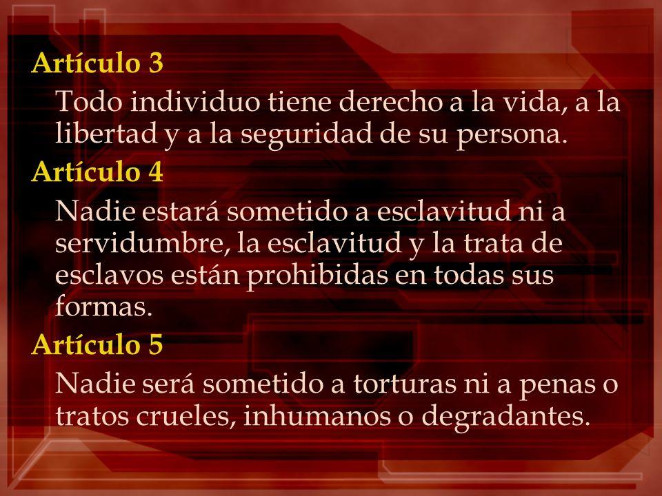 Artículo 3 Todo individuo tiene derecho a la vida, a la libertad y a la seguridad de su persona. Artículo 4 Nadie estará sometido a esclavitud ni a se