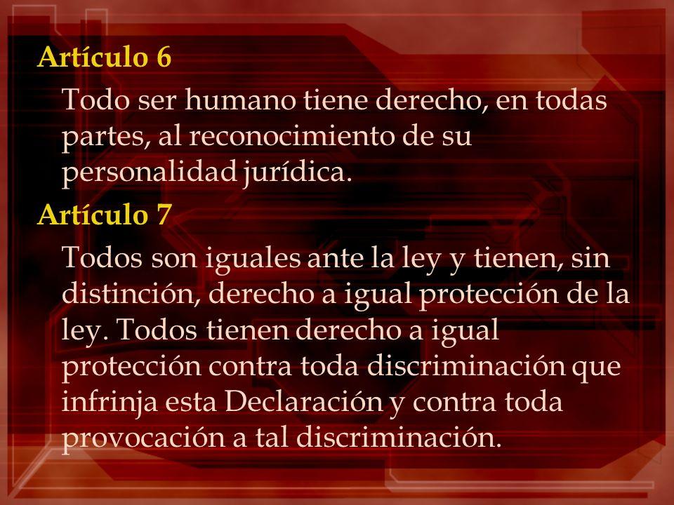 Artículo 6 Todo ser humano tiene derecho, en todas partes, al reconocimiento de su personalidad jurídica. Artículo 7 Todos son iguales ante la ley y t