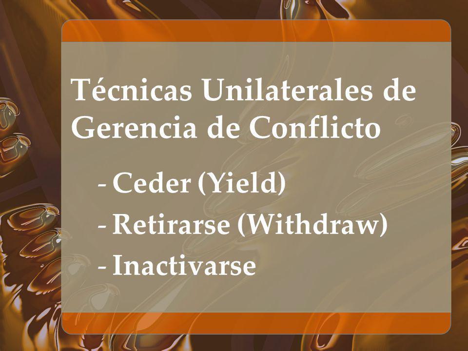 Técnicas Unilaterales de Gerencia de Conflicto -Ceder (Yield) -Retirarse (Withdraw) -Inactivarse