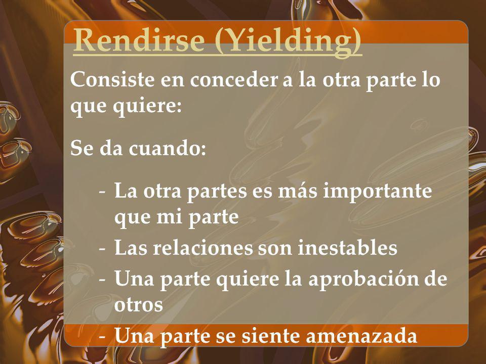Rendirse (Yielding) Consiste en conceder a la otra parte lo que quiere: Se da cuando: -La otra partes es más importante que mi parte -Las relaciones s