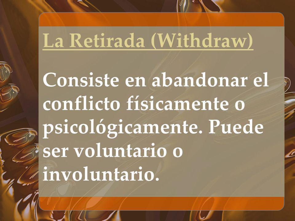 La Retirada (Withdraw) Consiste en abandonar el conflicto físicamente o psicológicamente. Puede ser voluntario o involuntario.