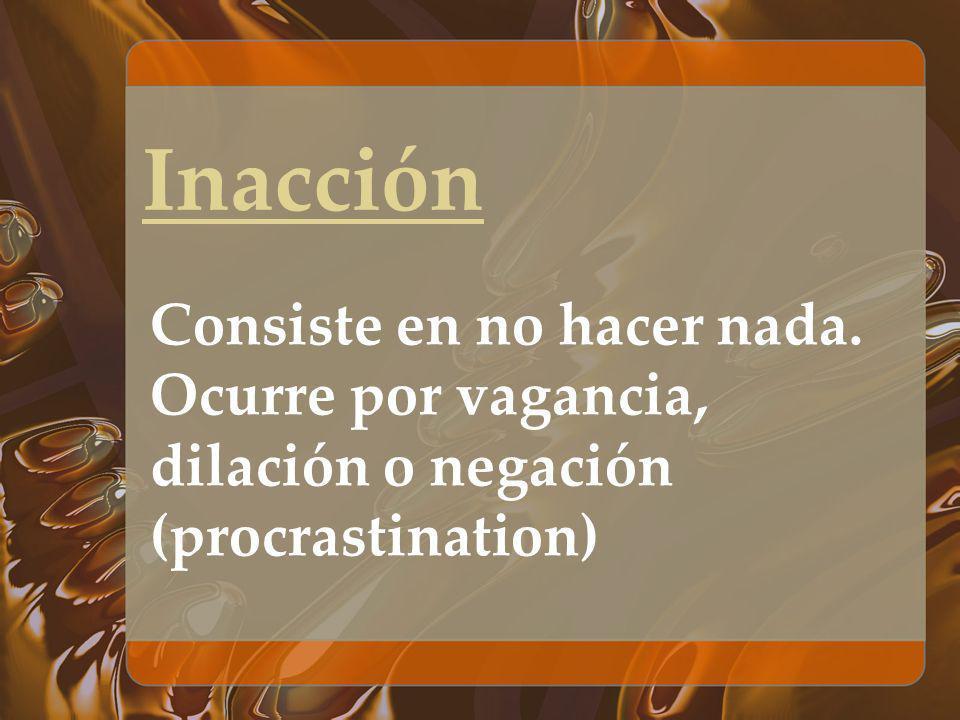 Inacción Consiste en no hacer nada. Ocurre por vagancia, dilación o negación (procrastination)