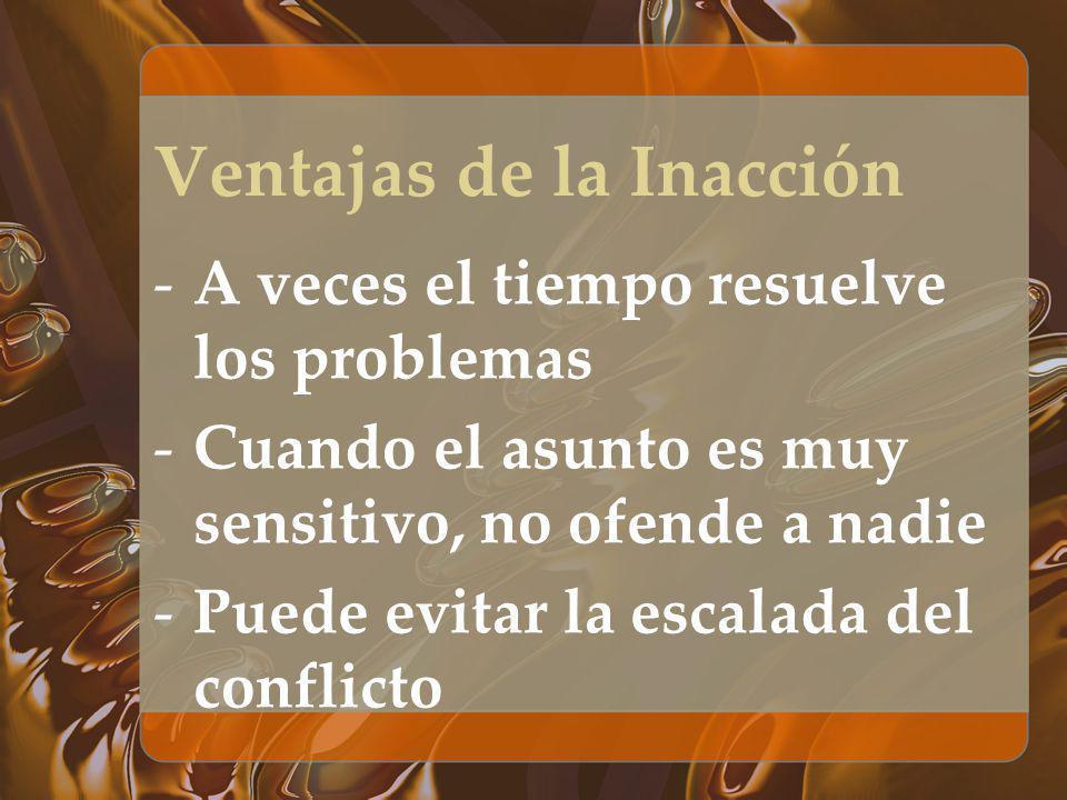 Ventajas de la Inacción -A veces el tiempo resuelve los problemas -Cuando el asunto es muy sensitivo, no ofende a nadie -Puede evitar la escalada del
