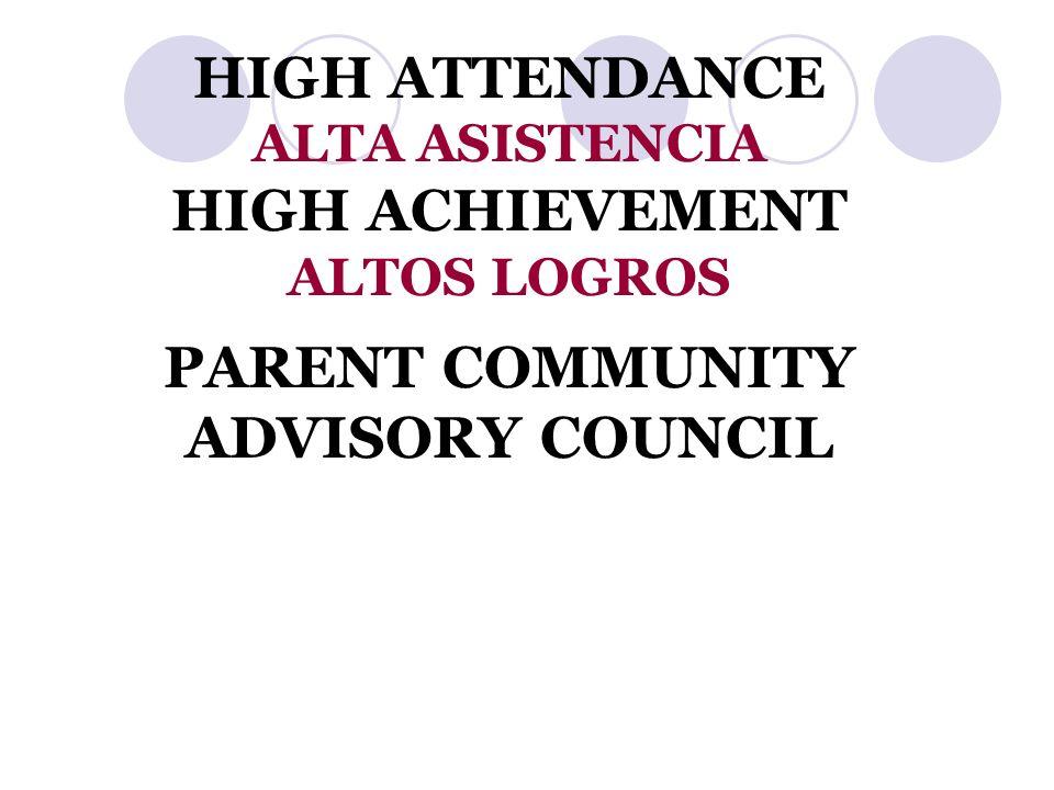 HIGH ATTENDANCE ALTA ASISTENCIA HIGH ACHIEVEMENT ALTOS LOGROS PARENT COMMUNITY ADVISORY COUNCIL