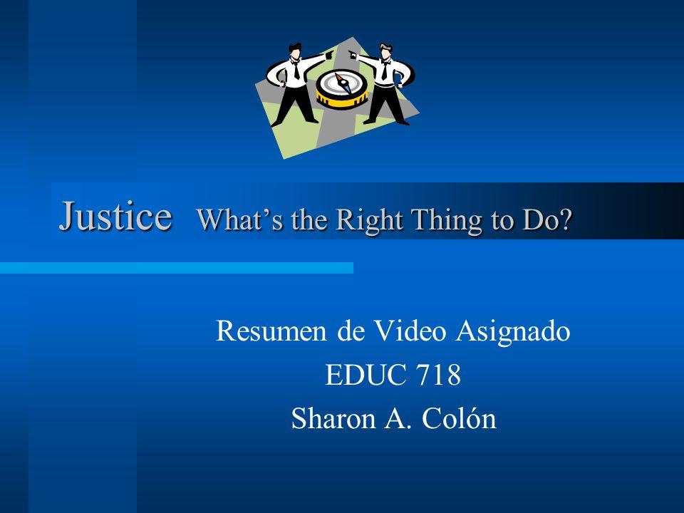 Justice Whats the Right Thing to Do? Resumen de Video Asignado EDUC 718 Sharon A. Colón