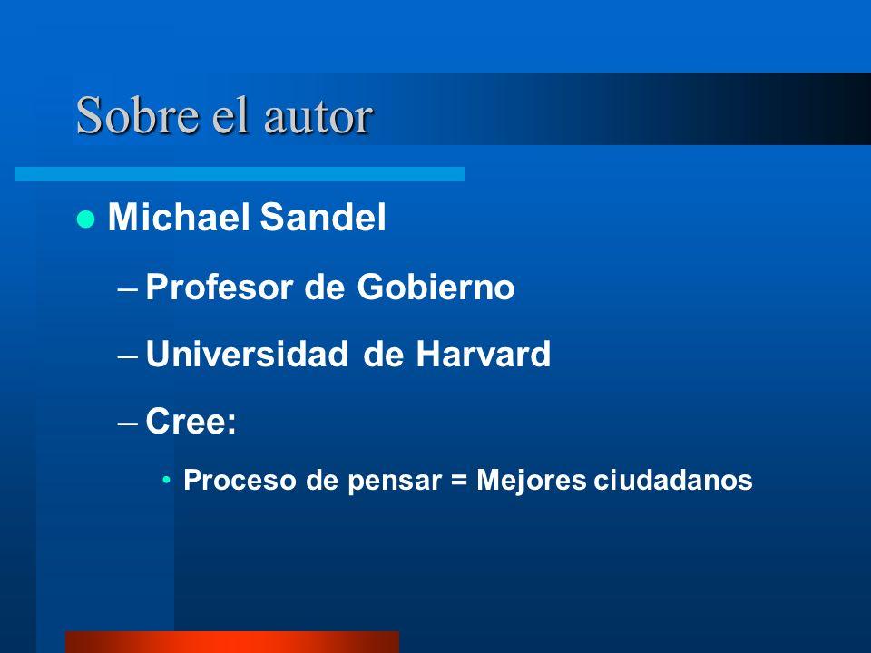 Sobre el autor Michael Sandel –Profesor de Gobierno –Universidad de Harvard –Cree: Proceso de pensar = Mejores ciudadanos