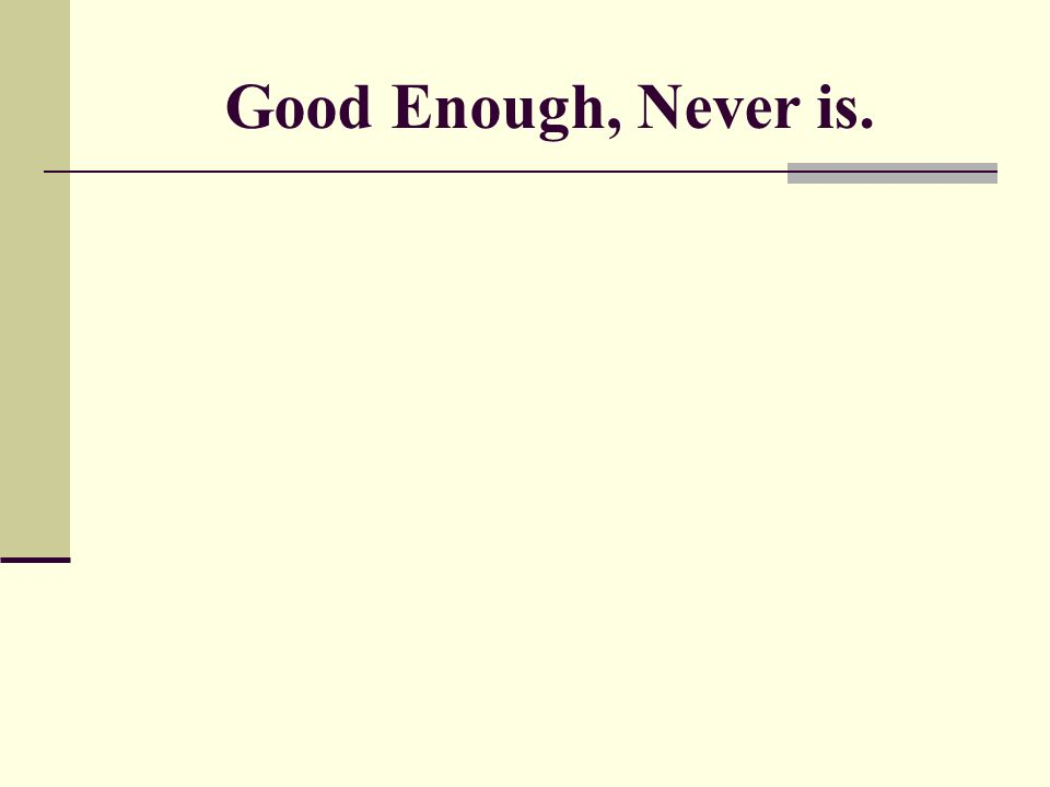 Good Enough, Never is.