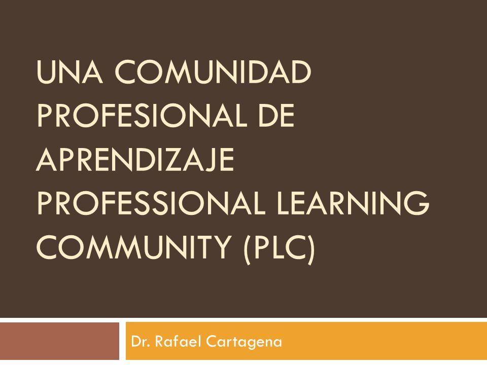 UNA COMUNIDAD PROFESIONAL DE APRENDIZAJE PROFESSIONAL LEARNING COMMUNITY (PLC) Dr. Rafael Cartagena