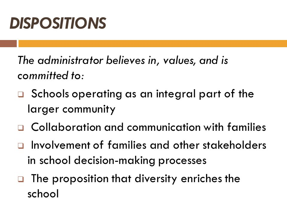 DISPOSITIONS The administrator believes in, values, and is committed to: Schools operating as an integral part of the larger community Collaboration a