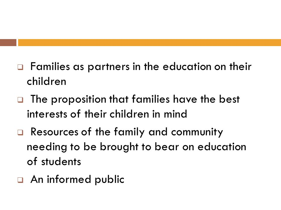 Families as partners in the education on their children The proposition that families have the best interests of their children in mind Resources of t