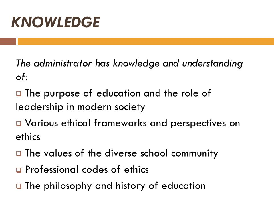 KNOWLEDGE The administrator has knowledge and understanding of: The purpose of education and the role of leadership in modern society Various ethical