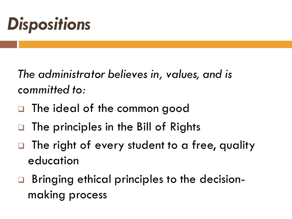 Dispositions The administrator believes in, values, and is committed to: The ideal of the common good The principles in the Bill of Rights The right o