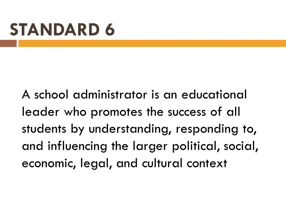 STANDARD 6 A school administrator is an educational leader who promotes the success of all students by understanding, responding to, and influencing t