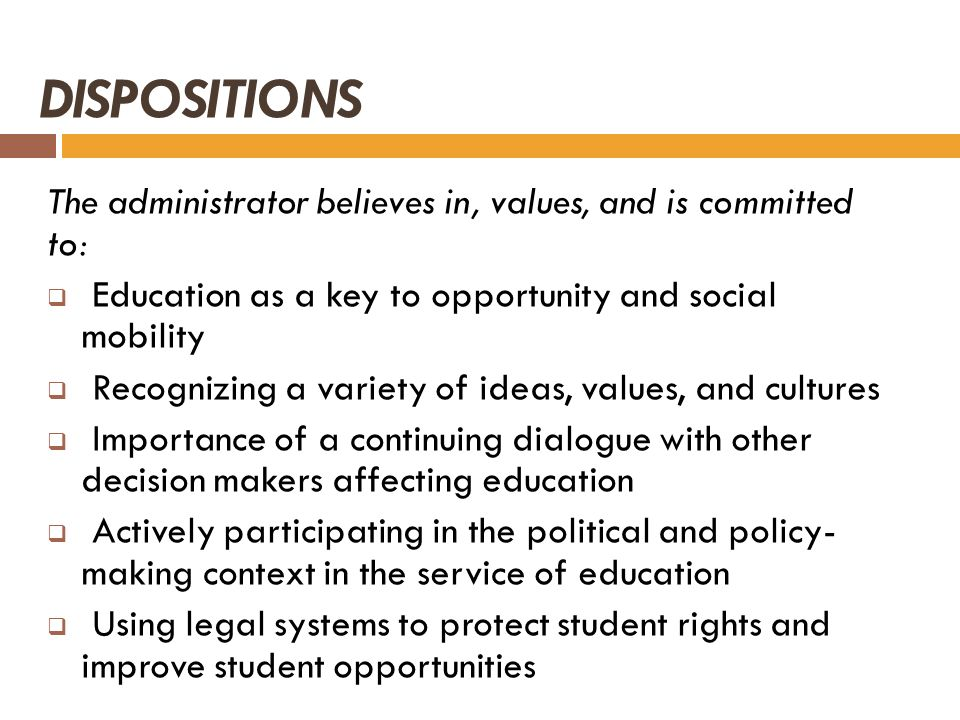 DISPOSITIONS The administrator believes in, values, and is committed to: Education as a key to opportunity and social mobility Recognizing a variety o