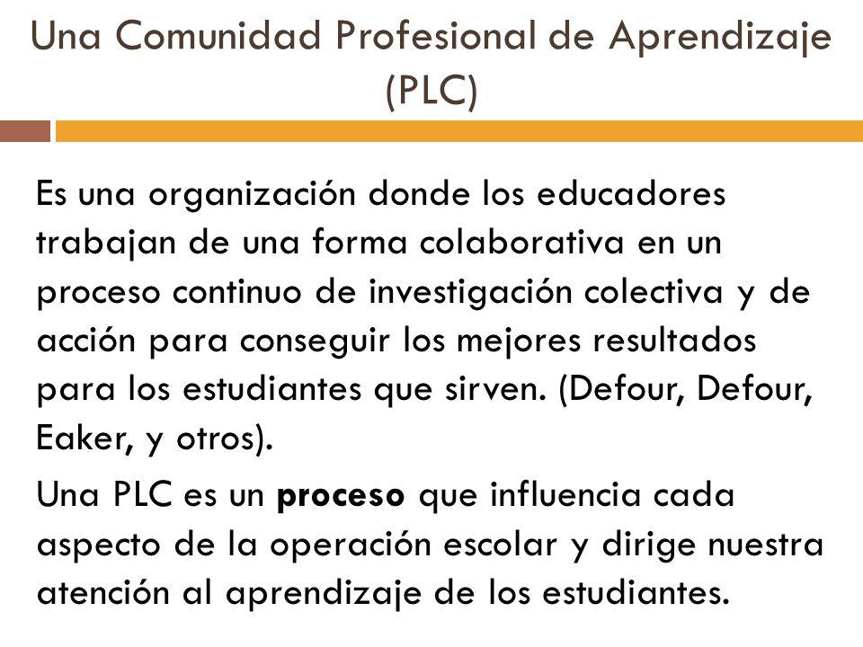 Una Comunidad Profesional de Aprendizaje (PLC) Es una organización donde los educadores trabajan de una forma colaborativa en un proceso continuo de i