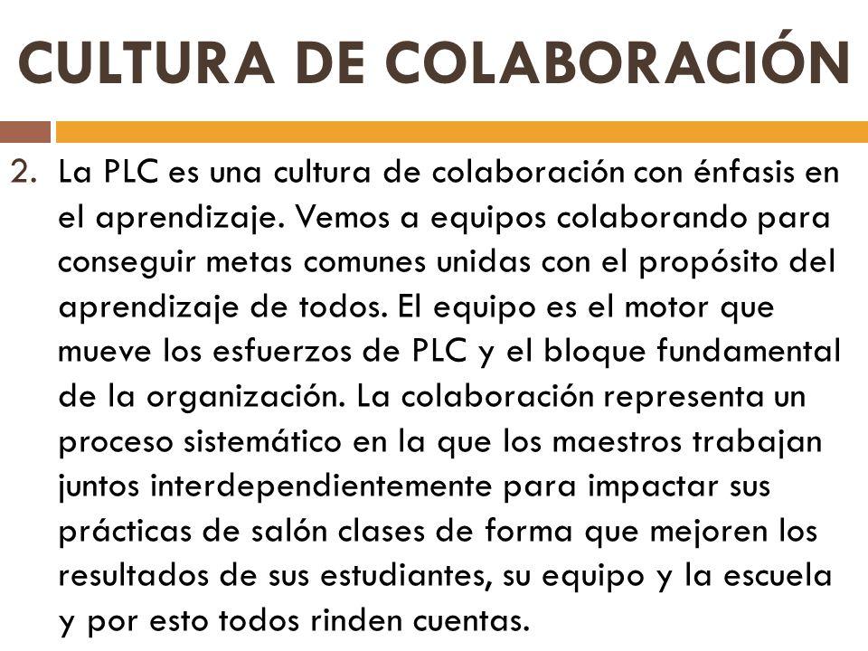 2.La PLC es una cultura de colaboración con énfasis en el aprendizaje. Vemos a equipos colaborando para conseguir metas comunes unidas con el propósit
