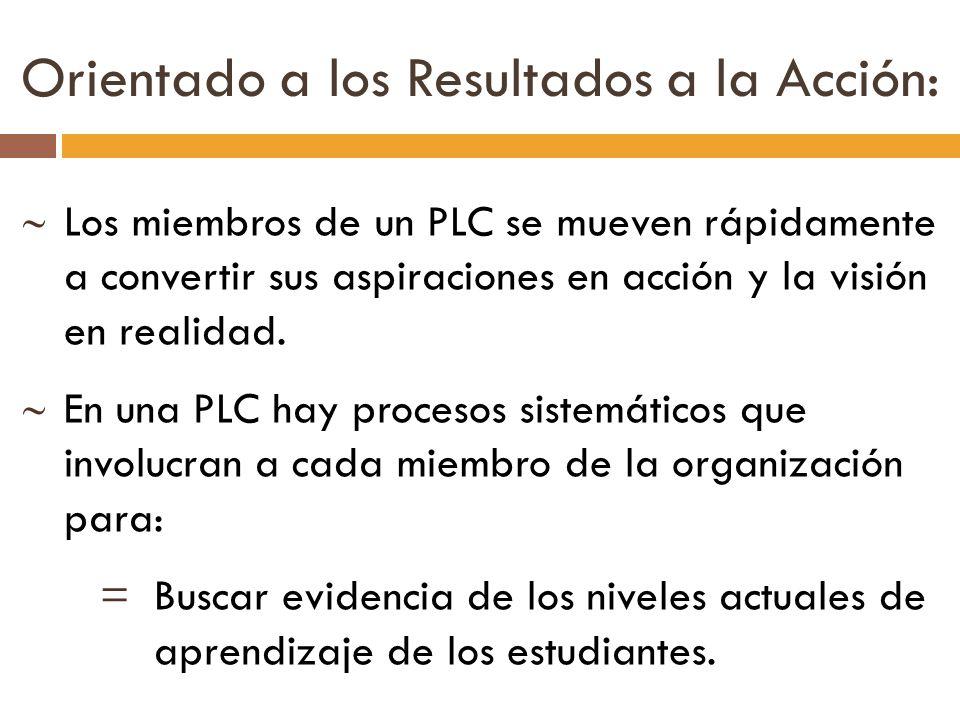 Los miembros de un PLC se mueven rápidamente a convertir sus aspiraciones en acción y la visión en realidad. En una PLC hay procesos sistemáticos que