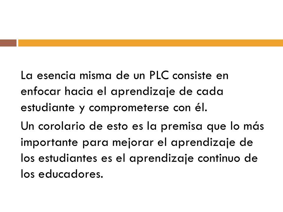 La esencia misma de un PLC consiste en enfocar hacia el aprendizaje de cada estudiante y comprometerse con él. Un corolario de esto es la premisa que