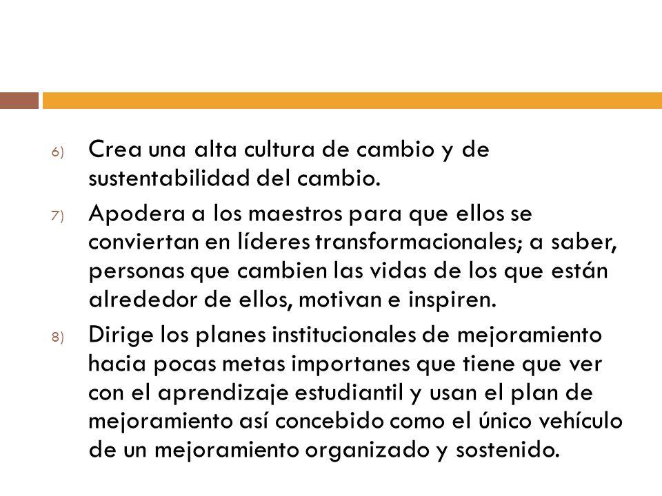 6) Crea una alta cultura de cambio y de sustentabilidad del cambio. 7) Apodera a los maestros para que ellos se conviertan en líderes transformacional