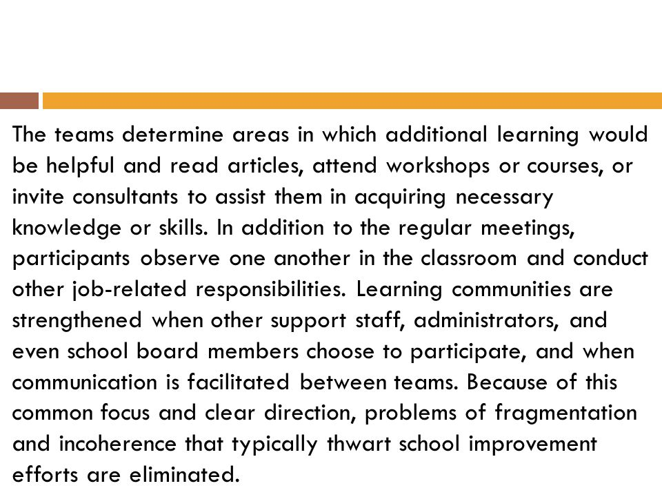 The teams determine areas in which additional learning would be helpful and read articles, attend workshops or courses, or invite consultants to assis