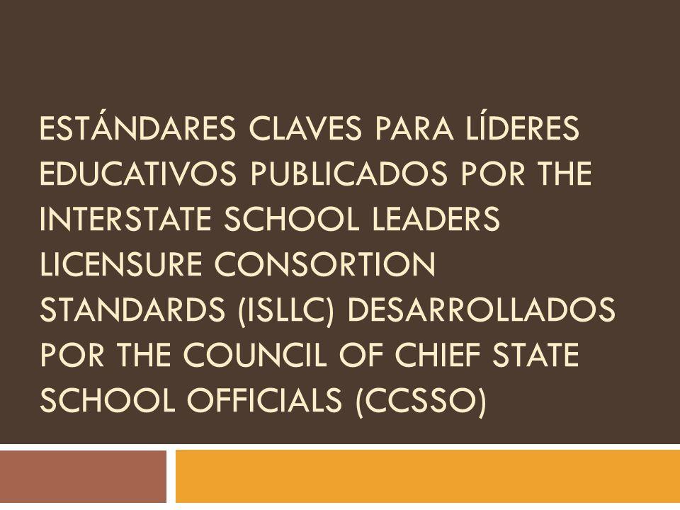 ESTÁNDARES CLAVES PARA LÍDERES EDUCATIVOS PUBLICADOS POR THE INTERSTATE SCHOOL LEADERS LICENSURE CONSORTION STANDARDS (ISLLC) DESARROLLADOS POR THE CO