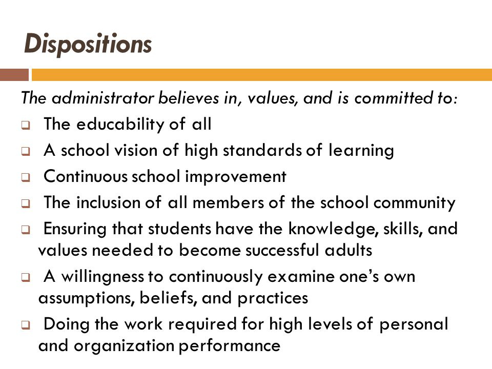 Dispositions The administrator believes in, values, and is committed to: The educability of all A school vision of high standards of learning Continuo