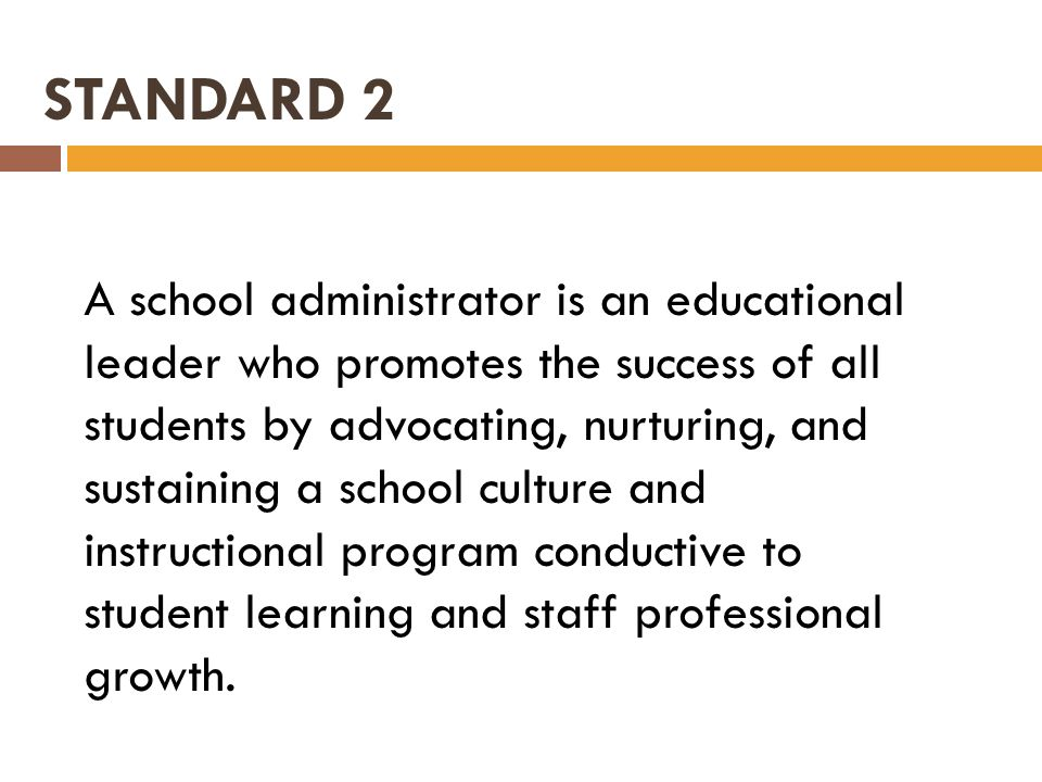STANDARD 2 A school administrator is an educational leader who promotes the success of all students by advocating, nurturing, and sustaining a school