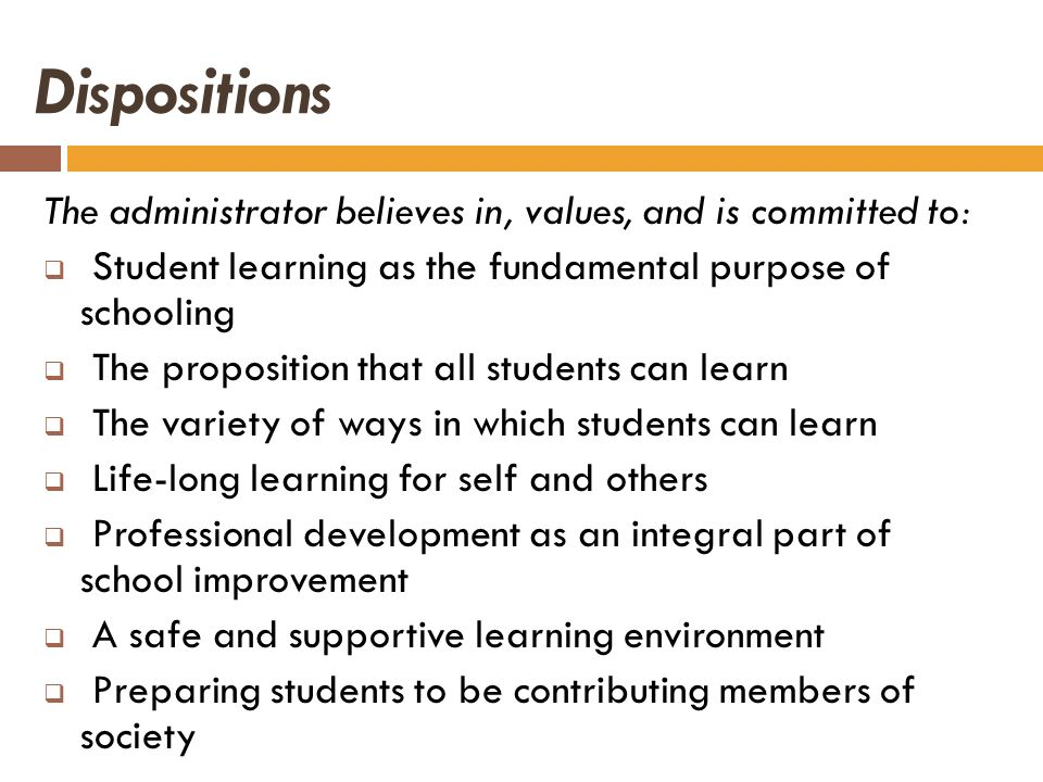 Dispositions The administrator believes in, values, and is committed to: Student learning as the fundamental purpose of schooling The proposition that