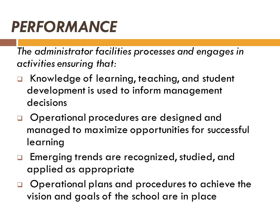 PERFORMANCE The administrator facilities processes and engages in activities ensuring that: Knowledge of learning, teaching, and student development i