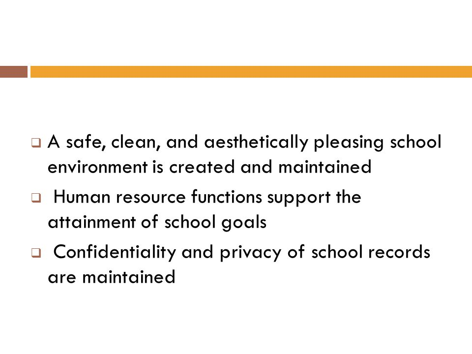 A safe, clean, and aesthetically pleasing school environment is created and maintained Human resource functions support the attainment of school goals