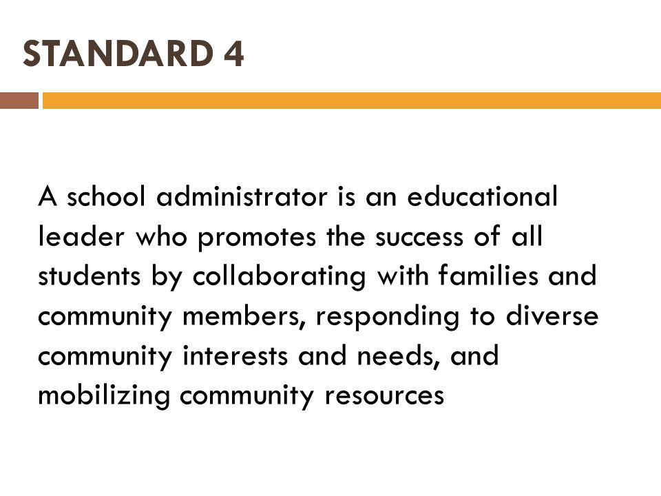 STANDARD 4 A school administrator is an educational leader who promotes the success of all students by collaborating with families and community membe