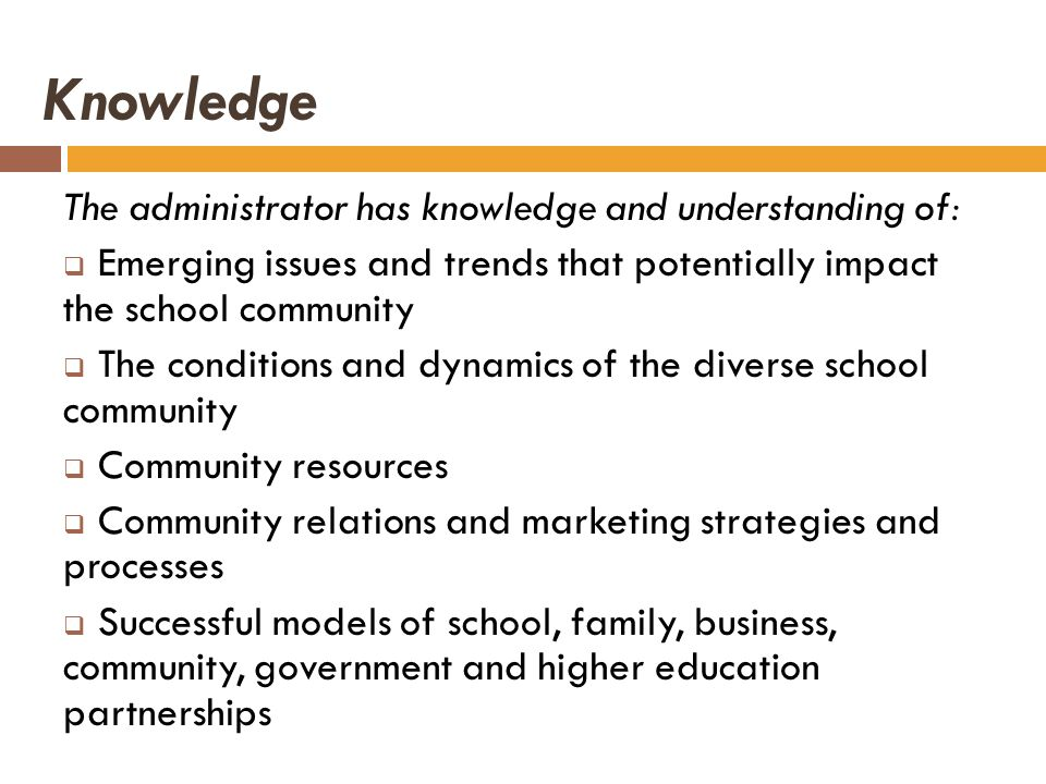 Knowledge The administrator has knowledge and understanding of: Emerging issues and trends that potentially impact the school community The conditions