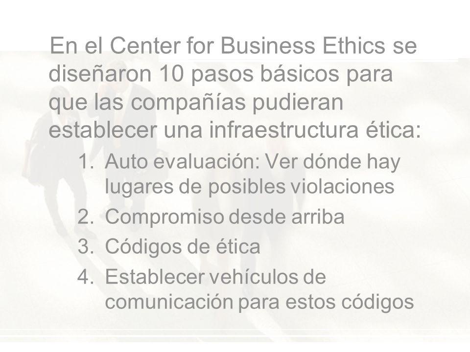 En el Center for Business Ethics se diseñaron 10 pasos básicos para que las compañías pudieran establecer una infraestructura ética: 1.Auto evaluación: Ver dónde hay lugares de posibles violaciones 2.Compromiso desde arriba 3.Códigos de ética 4.Establecer vehículos de comunicación para estos códigos