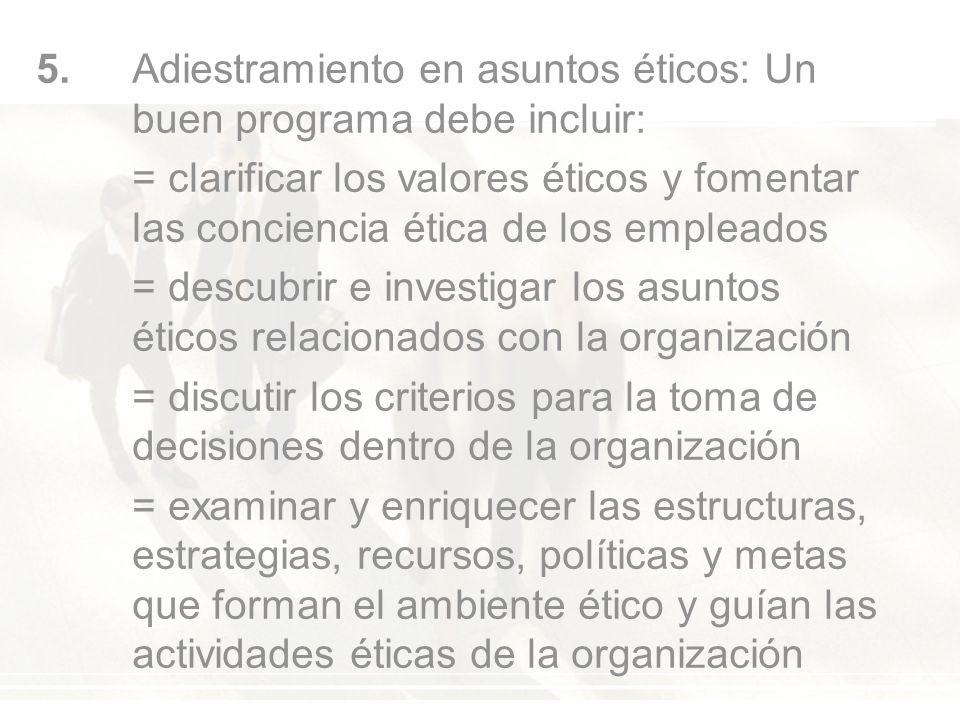 5. Adiestramiento en asuntos éticos: Un buen programa debe incluir: = clarificar los valores éticos y fomentar las conciencia ética de los empleados =