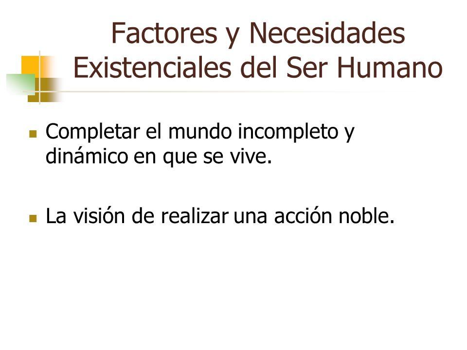 Factores y Necesidades Existenciales del Ser Humano Completar el mundo incompleto y dinámico en que se vive. La visión de realizar una acción noble.