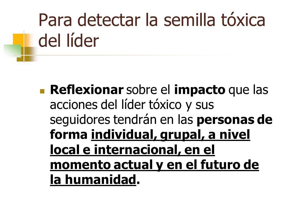 Para detectar la semilla tóxica del líder Reflexionar sobre el impacto que las acciones del líder tóxico y sus seguidores tendrán en las personas de f