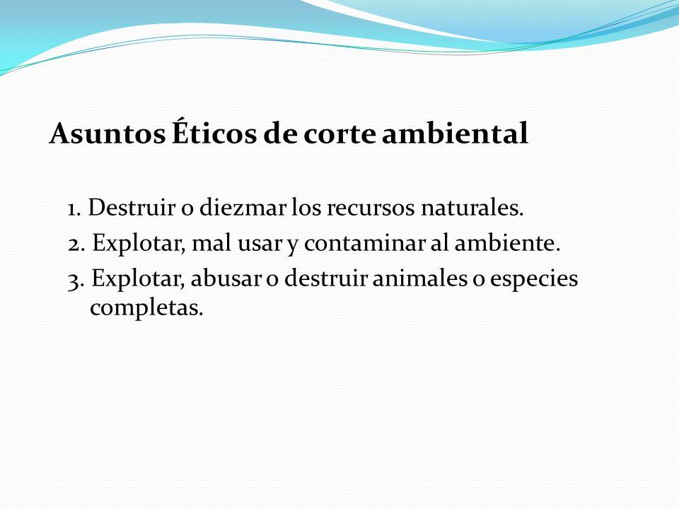 Asuntos Éticos de corte ambiental 1. Destruir o diezmar los recursos naturales. 2. Explotar, mal usar y contaminar al ambiente. 3. Explotar, abusar o
