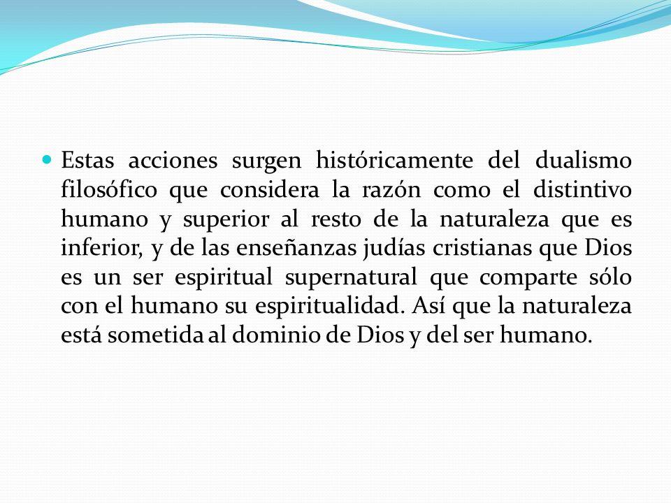 Estas acciones surgen históricamente del dualismo filosófico que considera la razón como el distintivo humano y superior al resto de la naturaleza que