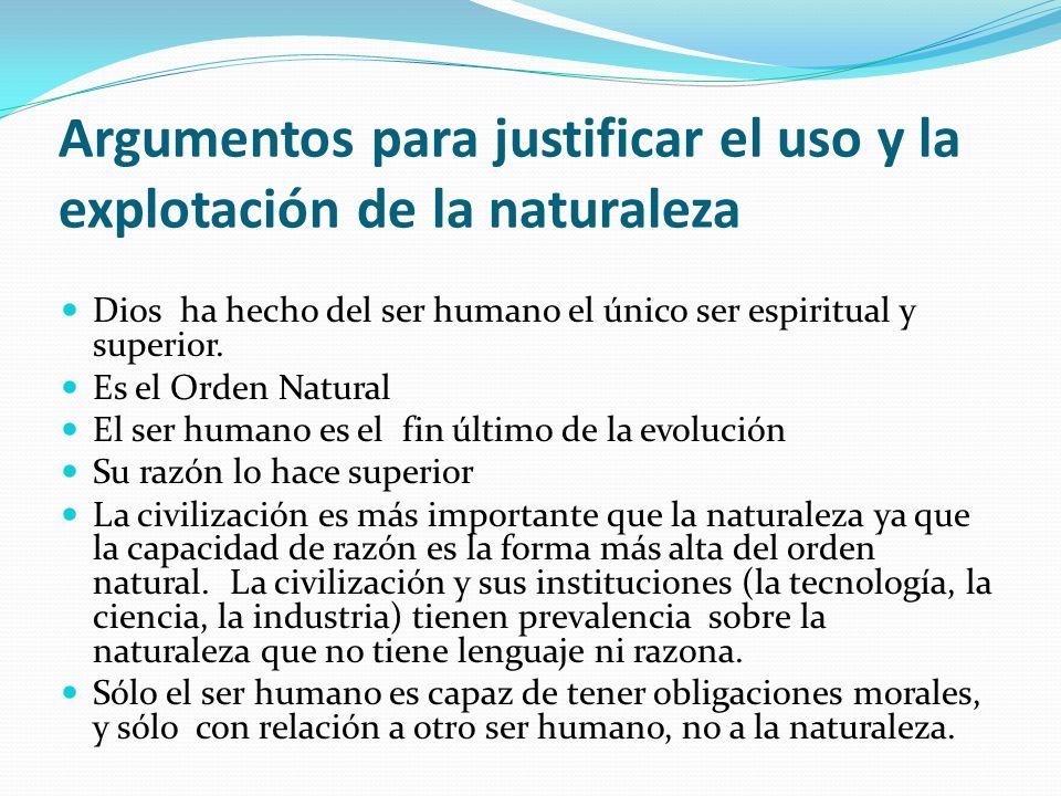 Argumentos para justificar el uso y la explotación de la naturaleza Dios ha hecho del ser humano el único ser espiritual y superior. Es el Orden Natur