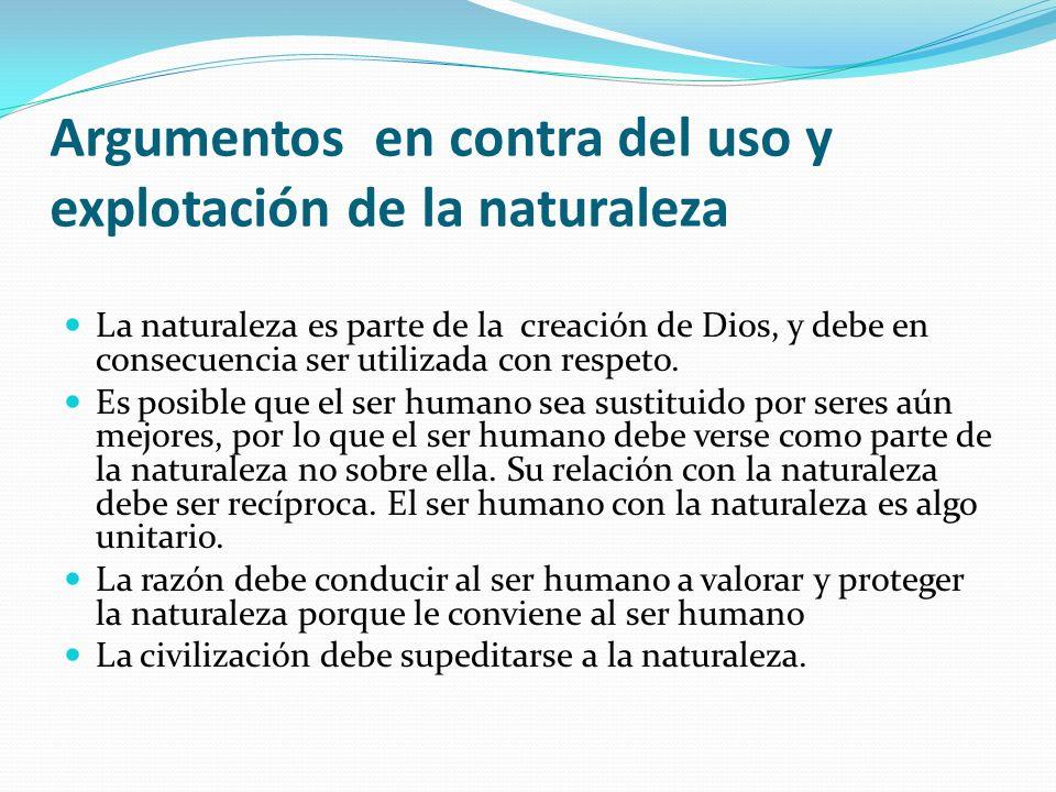 Argumentos en contra del uso y explotación de la naturaleza La naturaleza es parte de la creación de Dios, y debe en consecuencia ser utilizada con re