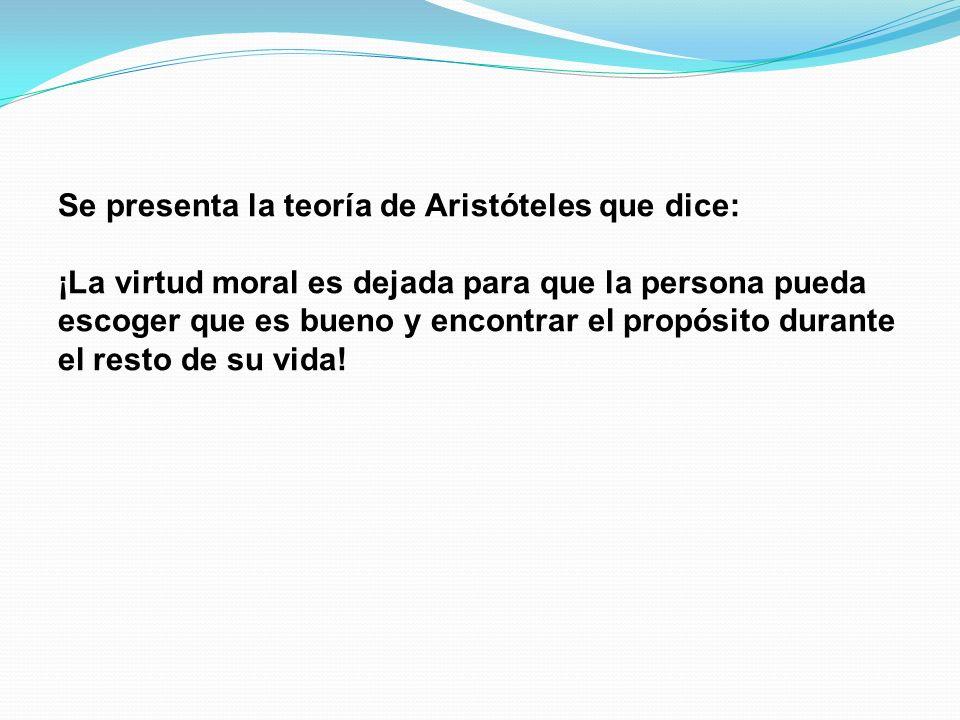 Se presenta la teoría de Aristóteles que dice: ¡La virtud moral es dejada para que la persona pueda escoger que es bueno y encontrar el propósito durante el resto de su vida!