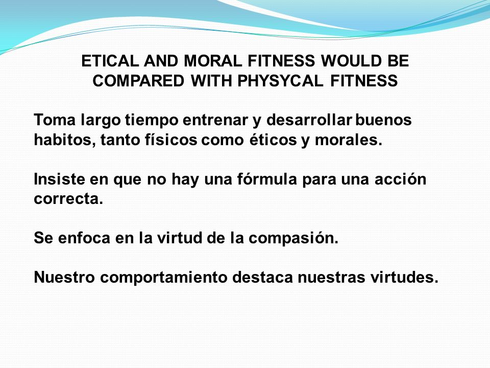ETICAL AND MORAL FITNESS WOULD BE COMPARED WITH PHYSYCAL FITNESS Toma largo tiempo entrenar y desarrollar buenos habitos, tanto físicos como éticos y morales.