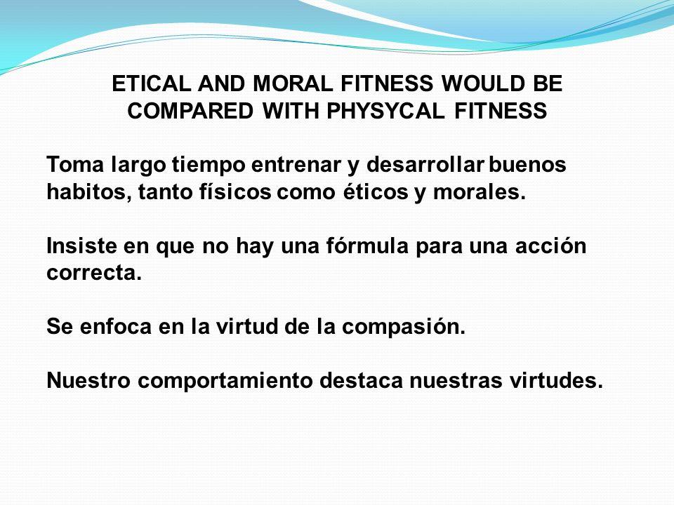 ETICAL AND MORAL FITNESS WOULD BE COMPARED WITH PHYSYCAL FITNESS Toma largo tiempo entrenar y desarrollar buenos habitos, tanto físicos como éticos y