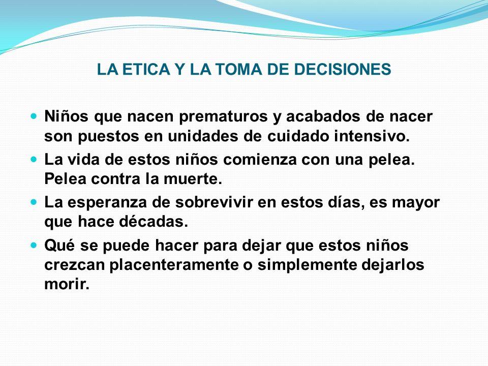 LA ETICA Y LA TOMA DE DECISIONES Niños que nacen prematuros y acabados de nacer son puestos en unidades de cuidado intensivo.